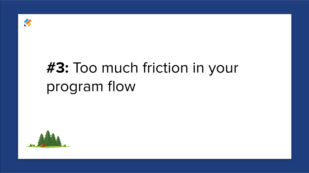 Mistake 3: Too much friction in your program flow.
